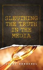 Sleuthing the Truth In the Media ebook by Audrey Borschel