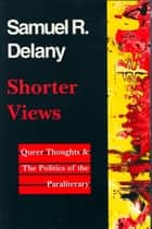 Shorter Views - Queer Thoughts & the Politics of the Paraliterary ebook by Samuel R. Delany