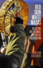 Red Skin, White Masks - Rejecting the Colonial Politics of Recognition eBook by Glen Sean Coulthard