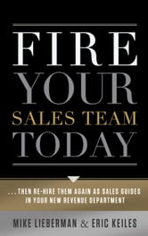 Fire Your Sales Team Today: Then Rehire Them As Sales Guides In Your New Revenue Department ebook by Eric Keiles; Mike Lieberman