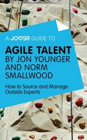 A Joosr Guide to... Agile Talent by Jon Younger and Norm Smallwood: How to Source and Manage Outside Experts ebook by Joosr