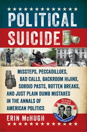 Political Suicide: Missteps, Peccadilloes, Bad Calls, Backroom Hijinx, Sordid Pasts, Rotten Breaks, and Just Plain Dumb Mistakes in the Annals of American Politics ebook by Erin McHugh