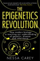 The Epigenetics Revolution - How Modern Biology is Rewriting our Understanding of Genetics, Disease and Inheritance ebook by Nessa Carey
