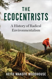 The Ecocentrists - A History of Radical Environmentalism ebook by Keith Makoto Woodhouse