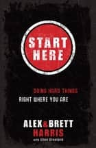 Start Here - Doing Hard Things Right Where You Are ebook by Alex Harris, Brett Harris, Elisa Stanford