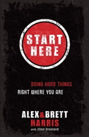 Start Here - Doing Hard Things Right Where You Are ebook by Alex Harris,Brett Harris,Elisa Stanford