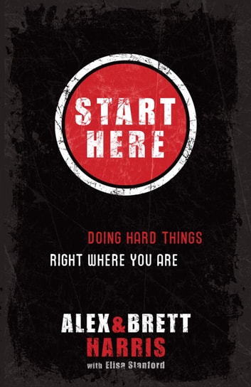 Start Here - Doing Hard Things Right Where You Are ebook by Alex Harris,Brett Harris