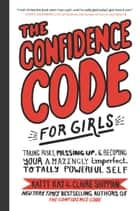The Confidence Code for Girls - Taking Risks, Messing Up, and Becoming Your Amazingly Imperfect, Totally Powerful Self ebook by Katty Kay, Claire Shipman, Nan Lawson, JillEllyn Riley