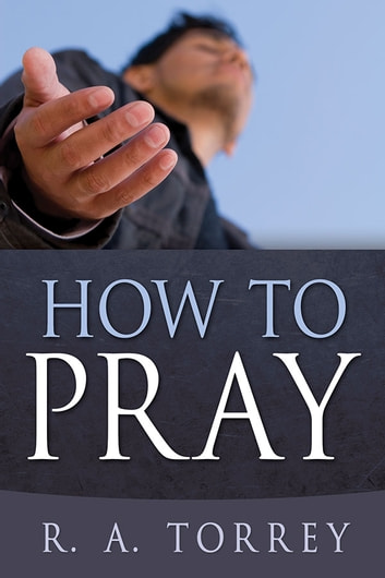 How To Pray ebook by R. A. Torrey