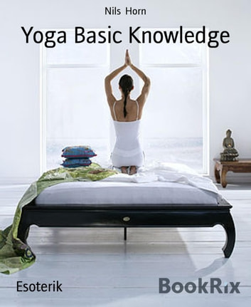 Yoga Basic Knowledge - Exercises, Stories, Meditation and Enlightenment. Yoga for Beginners, Inner Peace and Happiness. ebook by Nils Horn