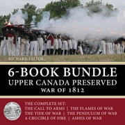 Upper Canada Preserved — War of 1812 6-Book Bundle - The Ashes of War / A Crucible of Fire / and four more... ebook by Richard Feltoe