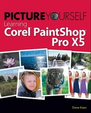 Picture Yourself Learning Corel PaintShop Pro X5 ebook by Diane Koers