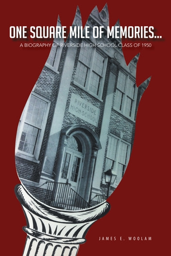 ONE SQUARE MILE OF MEMORIES... - A BIOGRAPHY OF RIVERSIDE HIGH SCHOOL CLASS OF 1950 ebook by James E. Woolam