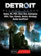 Detroit Become Human Game, PC, PS4, Xbox One, Gameplay, Wiki, Tips, Cheats, Hacks, Strategy, Guide Unofficial ebook by HSE Guides