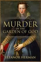 Murder in the Garden of God - A True Story of Renaissance Ambition, Betrayal and Revenge ebook by