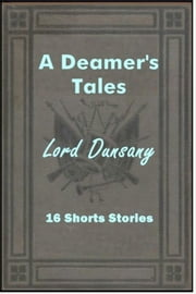A Dreamer's Tales - 16 Short Stories ebook by Lord Dunsany