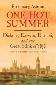 One Hot Summer - Dickens, Darwin, Disraeli, and the Great Stink of 1858 ebook by Rosemary Ashton