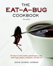 The Eat-a-Bug Cookbook, Revised - 40 Ways to Cook Crickets, Grasshoppers, Ants, Water Bugs, Spiders, Centipedes, and Their Kin ebook by David George Gordon
