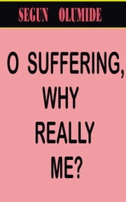 O Suffering, Why Really Me? ebook by Segun Olumide