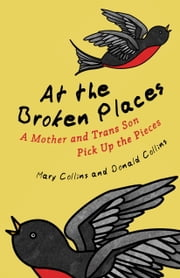At the Broken Places - A Mother and Trans Son Pick Up the Pieces ebook by Mary Collins,Donald Collins