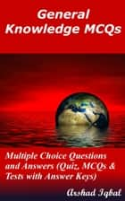 General Knowledge MCQs: Multiple Choice Questions and Answers (Quiz, MCQs & Tests with Answer Keys) ebook by Arshad Iqbal