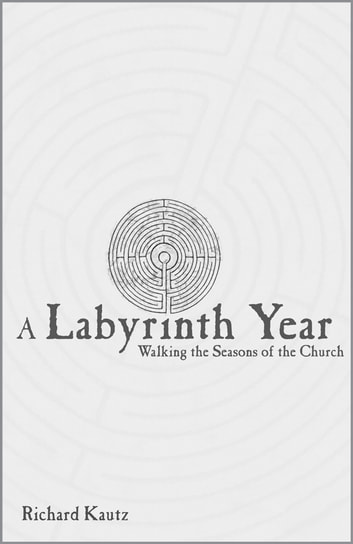 A Labyrinth Year - Walking the Seasons of the Church ebook by Richard Kautz