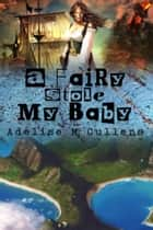 A Fairy Stole My Baby ebook by Adelise M Cullens