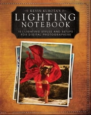 Kevin Kubota's Lighting Notebook - 101 Lighting Styles and Setups for Digital Photographers ebook by Kevin Kubota