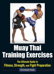 Muay Thai Training Exercises - The Ultimate Guide to Fitness, Strength, and Fight Preparation ebook by Christoph Delp