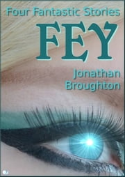 Fey: Four Fantastic Stories ebook by Jonathan Broughton