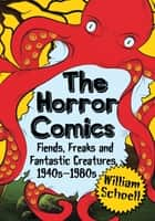 The Horror Comics - Fiends, Freaks and Fantastic Creatures, 1940s-1980s ebook by William Schoell