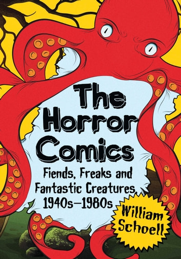 The Horror Comics - Fiends, Freaks and Fantastic Creatures, 1940s–1980s ebook by William Schoell
