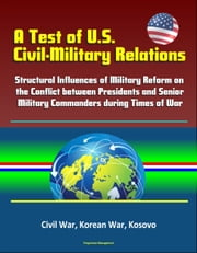 A Test of U.S. Civil-Military Relations: Structural Influences of Military Reform on the Conflict between Presidents and Senior Military Commanders during Times of War - Civil War, Korean War, Kosovo ebook by Kobo.Web.Store.Products.Fields.ContributorFieldViewModel