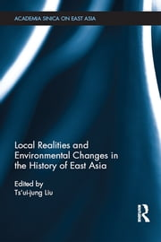 Local Realities and Environmental Changes in the History of East Asia  ebook by Ts'ui-Jung Liu