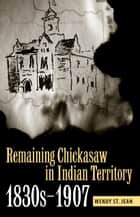 Remaining Chickasaw in Indian Territory, 1830s-1907 ebook by Wendy St. Jean