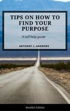 Tips on How to Find Your Purpose - Self Help ebook by Anthony J. Andrews