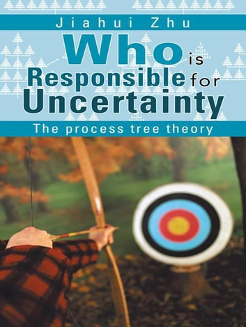 Who Is Responsible for Uncertainty - The Process-Tree Theory ebook by Jiahui Zhu