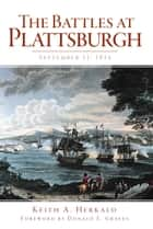 The Battles at Plattsburgh: September 11, 1814 ebook by Keith A. Herkalo, Donald E. Graves