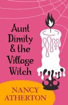 Aunt Dimity and the Village Witch (Aunt Dimity Mysteries, Book 17) - A bewitching, cosy mystery ebook by Nancy Atherton