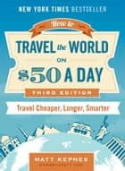 How to Travel the World on $50 a Day - Third Edition: Travel Cheaper, Longer, Smarter ebook by Matt Kepnes