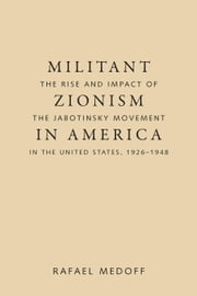 Militant Zionism in America - The Rise and Impact of the Jabotinsky Movement in the United States, 1926-1948 ebook by Rafael Medoff
