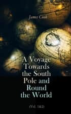 A Voyage Towards the South Pole and Round the World (Vol. 1&2) - The Second Voyage of James Cook (1772-1775) ebook by James Cook