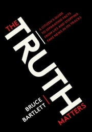 The Truth Matters - A Citizen's Guide to Separating Facts from Lies and Stopping Fake News in Its Tracks ebook by Bruce Bartlett