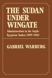 Sudan Under Wingate - Administration in the Anglo-Egyptian Sudan (1899-1916) ebook by Gabriel Warburg