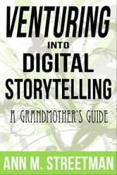 Venturing into Digital Storytelling: A Grandmother's Guide ebook by Ann M Streetman