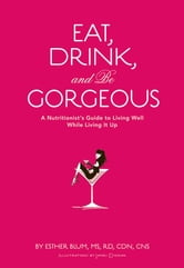Eat, Drink, and Be Gorgeous - A Nutritionist's Guide to Living Well While Living It Up ebook by Esther Blum
