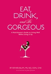 Eat, Drink, and Be Gorgeous - A Nutritionist's Guide to Living Well While Living It Up ebook by Esther Blum,James Dignan,Karen Salmansohn