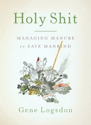 Holy Shit - Managing Manure to Save Mankind ebook by Gene Logsdon,Brooke Budner