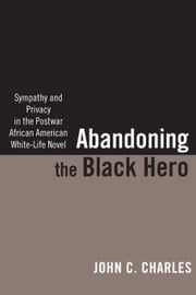 Abandoning the Black Hero - Sympathy and Privacy in the Postwar African American White-Life Novel ebook by Professor John C. Charles