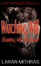 Watching Will: Sharing My Husband ebook by Laran Mithras